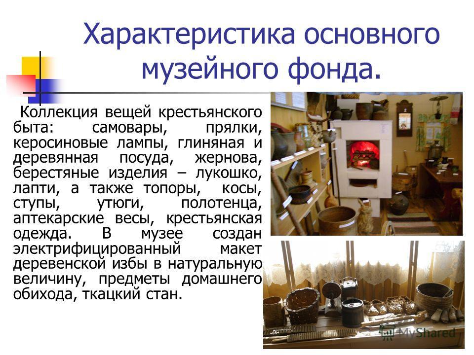 Коллекция вещей крестьянского быта: самовары, прялки, керосиновые лампы, глиняная и деревянная посуда, жернова, берестяные изделия – лукошко, лапти, а также топоры, косы, ступы, утюги, полотенца, аптекарские весы, крестьянская одежда. В музее создан