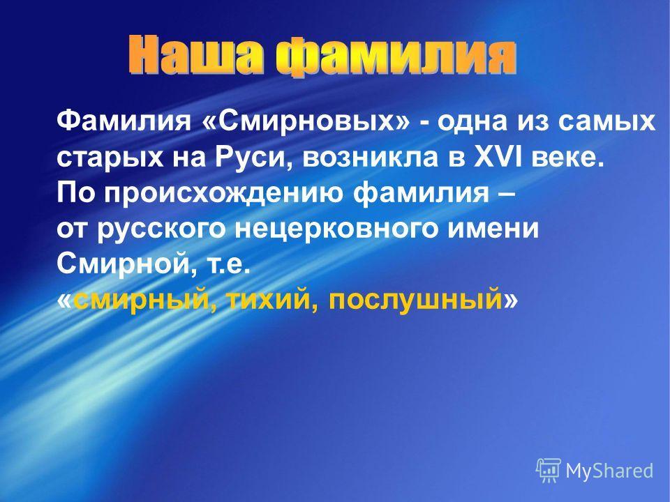 Фамилия «Смирновых» - одна из самых старых на Руси, возникла в XVI веке. По происхождению фамилия – от русского нецерковного имени Смирной, т.е. «смирный, тихий, послушный»