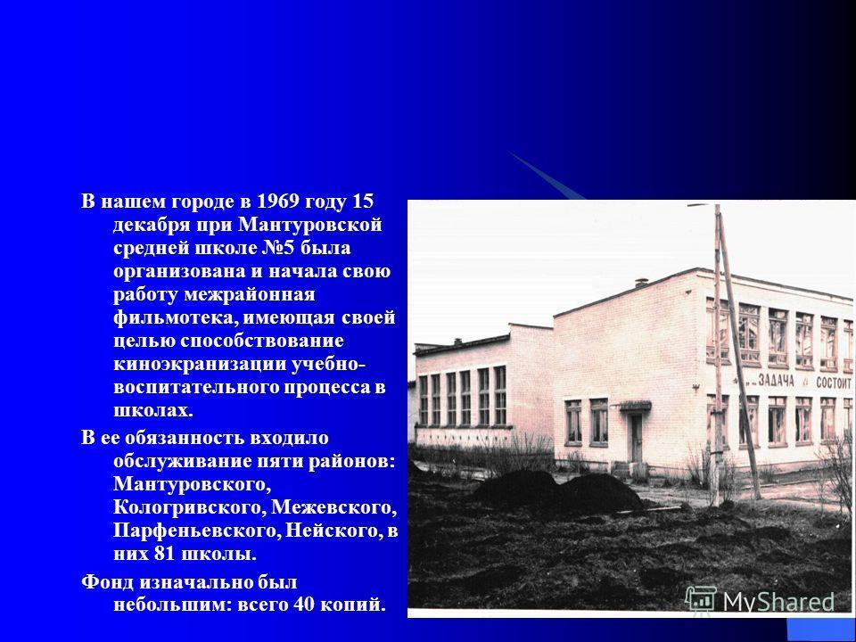 В нашем городе в 1969 году 15 декабря при Мантуровской средней школе 5 была организована и начала свою работу межрайонная фильмотека, имеющая своей целью способствование киноэкранизации учебно- воспитательного процесса в школах. В ее обязанность вход