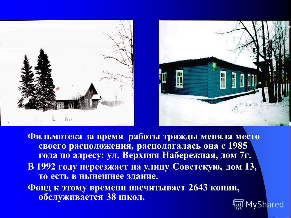 Фильмотека за время работы трижды меняла место своего расположения, располагалась она с 1985 года по адресу: ул. Верхняя Набережная, дом 7г. В 1992 году переезжает на улицу Советскую, дом 13, то есть в нынешнее здание. Фонд к этому времени насчитывае