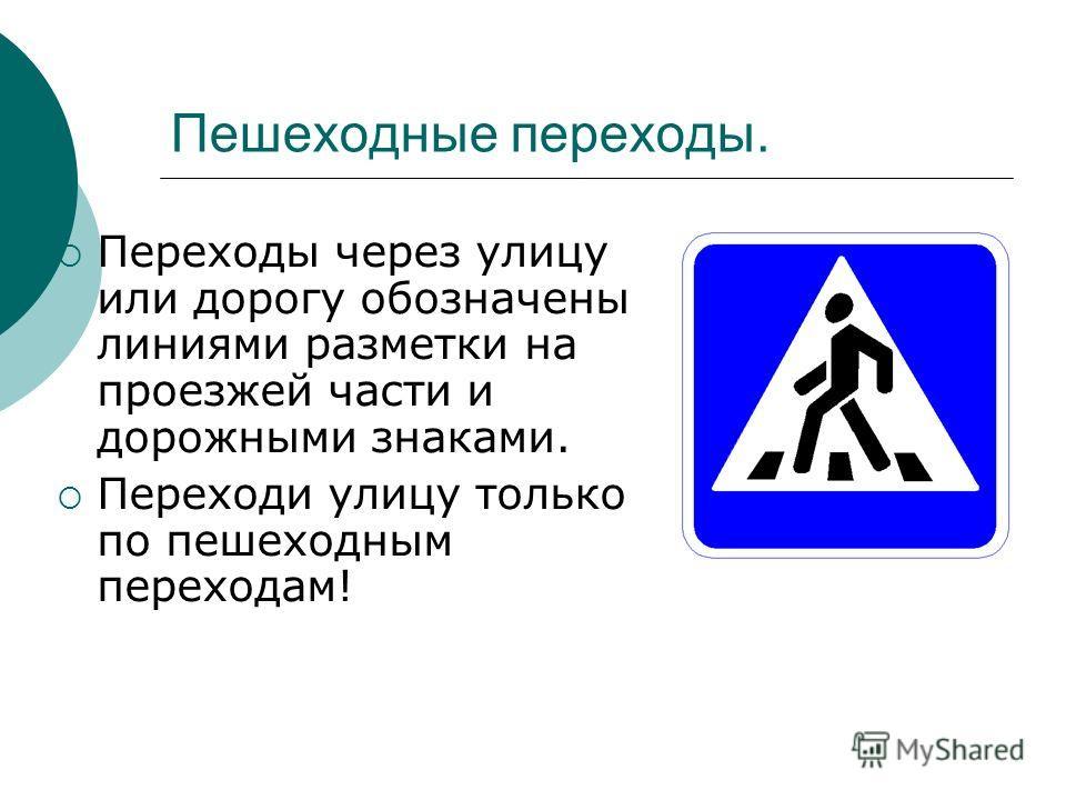 Пешеходные переходы. Переходы через улицу или дорогу обозначены линиями разметки на проезжей части и дорожными знаками. Переходи улицу только по пешеходным переходам!