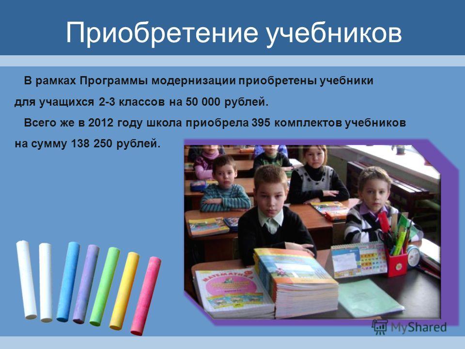 Приобретение учебников В рамках Программы модернизации приобретены учебники для учащихся 2-3 классов на 50 000 рублей. Всего же в 2012 году школа приобрела 395 комплектов учебников на сумму 138 250 рублей.