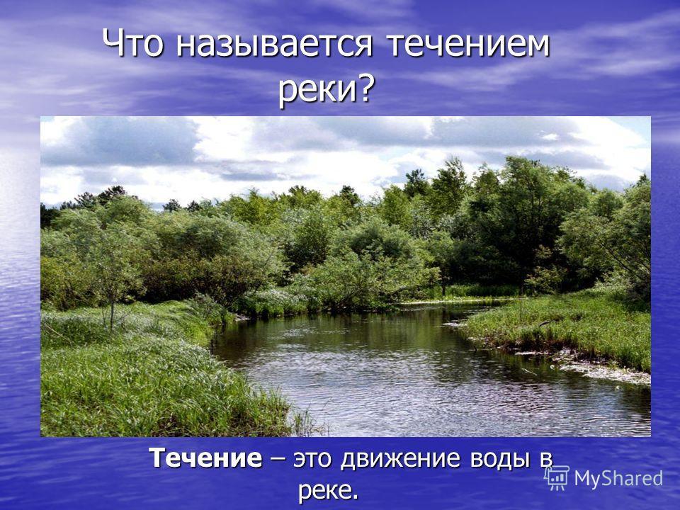 Что называется течением реки? Течение – это движение воды в реке. Течение – это движение воды в реке.