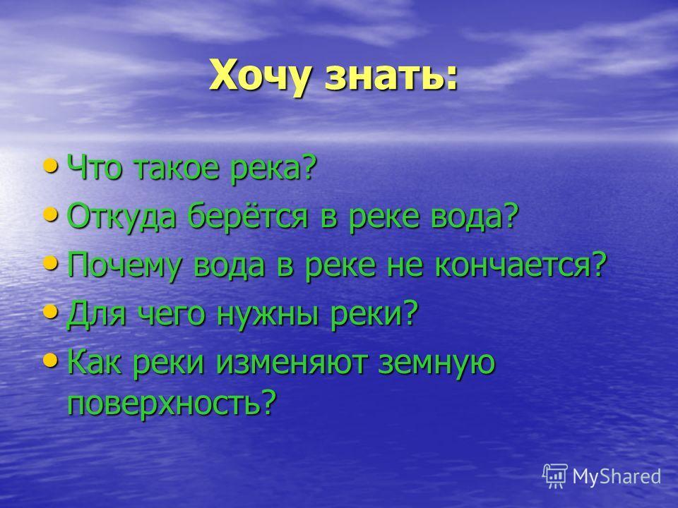 Хочу знать: Хочу знать: Что такое река? Что такое река? Откуда берётся в реке вода? Откуда берётся в реке вода? Почему вода в реке не кончается? Почему вода в реке не кончается? Для чего нужны реки? Для чего нужны реки? Как реки изменяют земную повер