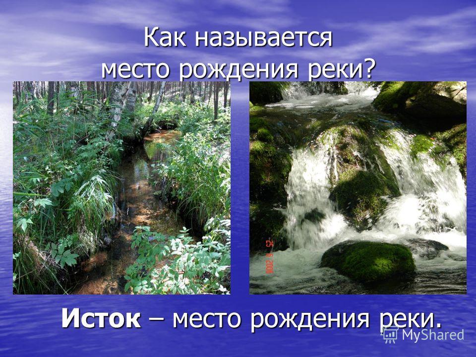 Как называется место рождения реки? Исток – место рождения реки. Исток – место рождения реки.