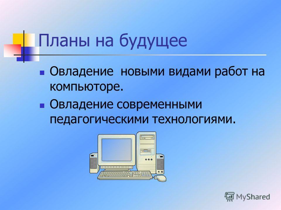 Планы на будущее Овладение новыми видами работ на компьюторе. Овладение современными педагогическими технологиями.