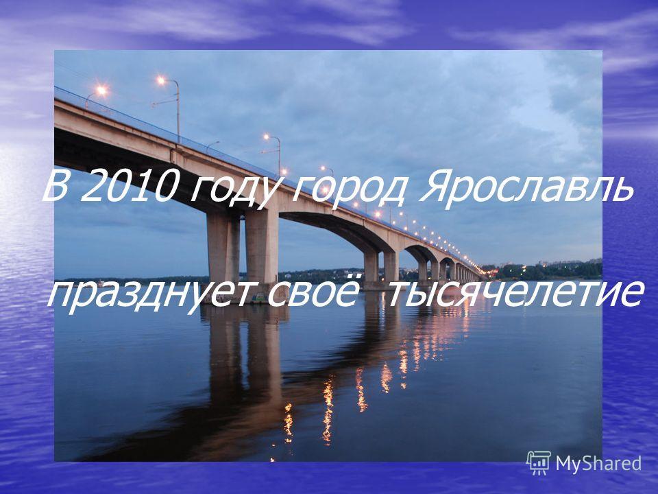 В 2010 году город Ярославль празднует своё тысячелетие