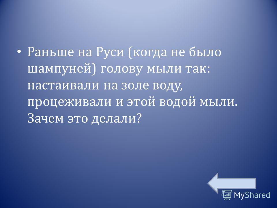 Раньше на Руси (когда не было шампуней) голову мыли так: настаивали на золе воду, процеживали и этой водой мыли. Зачем это делали?