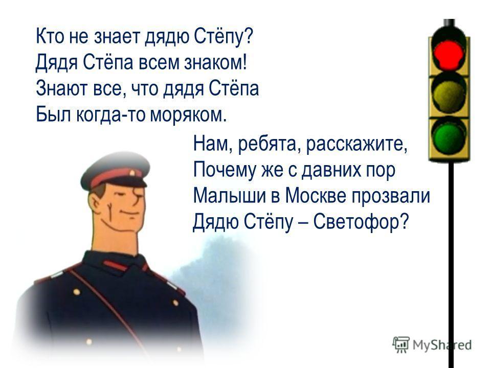 Нам, ребята, расскажите, Почему же с давних пор Малыши в Москве прозвали Дядю Стёпу – Светофор? Кто не знает дядю Стёпу? Дядя Стёпа всем знаком! Знают все, что дядя Стёпа Был когда-то моряком.