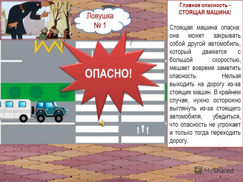 Ловушка 1 Главная опасность - СТОЯЩАЯ МАШИНА! Стоящая машина опасна: она может закрывать собой другой автомобиль, который движется с большой скоростью, мешает вовремя заметить опасность. Нельзя выходить на дорогу из-за стоящих машин. В крайнем случае