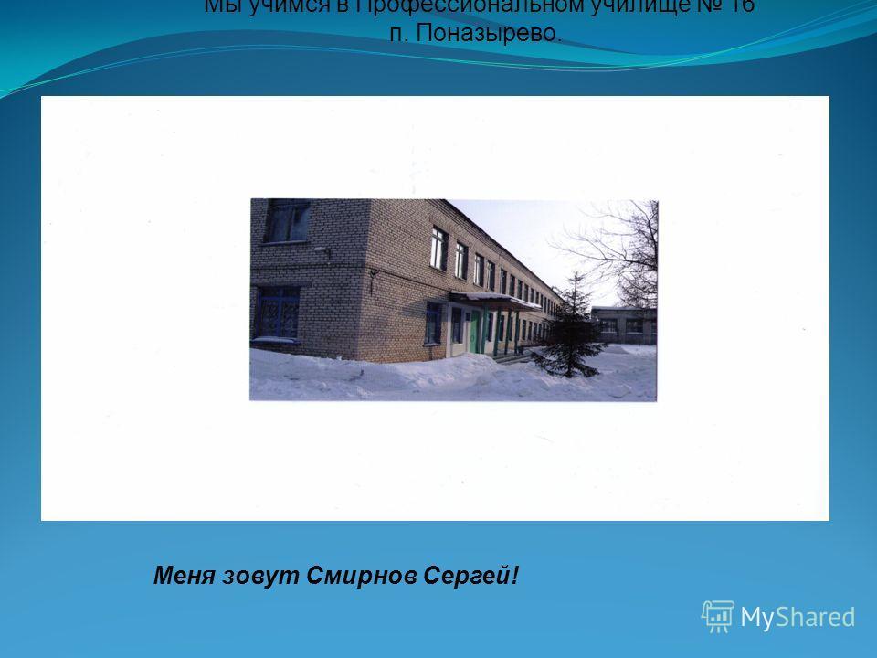 Мы учимся в Профессиональном училище 16 п. Поназырево. Меня зовут Смирнов Сергей!