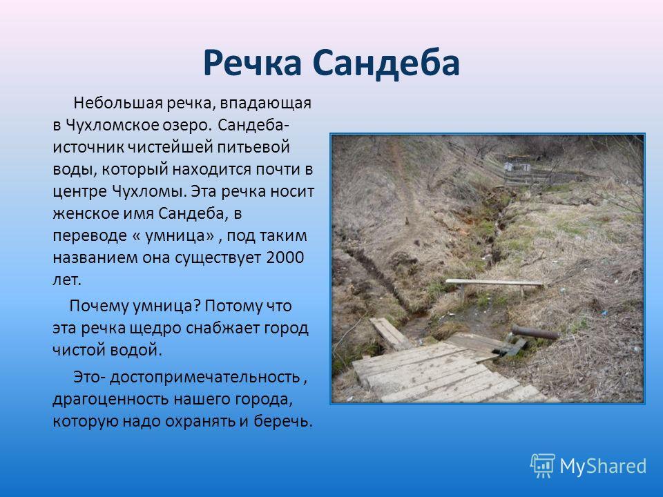 Речка Сандеба Небольшая речка, впадающая в Чухломское озеро. Сандеба- источник чистейшей питьевой воды, который находится почти в центре Чухломы. Эта речка носит женское имя Сандеба, в переводе « умница», под таким названием она существует 2000 лет.