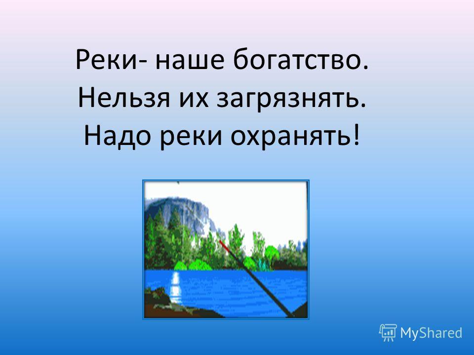 Реки- наше богатство. Нельзя их загрязнять. Надо реки охранять!