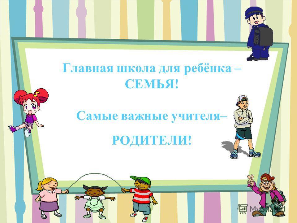 Главная школа для ребёнка – СЕМЬЯ! Самые важные учителя– РОДИТЕЛИ!