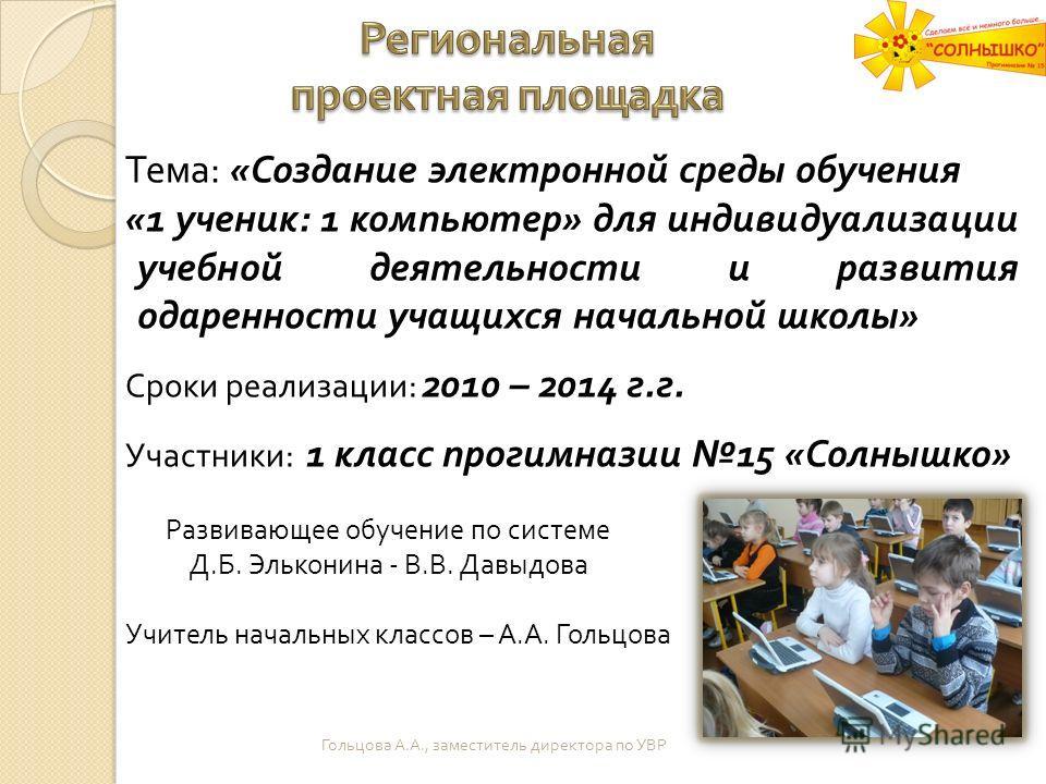 Тема : « Создание электронной среды обучения «1 ученик : 1 компьютер » для индивидуализации учебной деятельности и развития одаренности учащихся начальной школы » Сроки реализации : 2010 – 2014 г. г. Участники : 1 класс прогимназии 15 « Солнышко » Ра