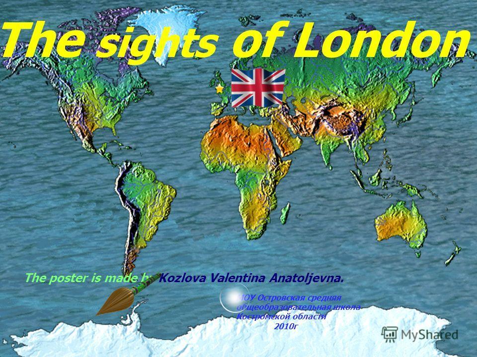 The sights of London The poster is made by Kozlova Valentina Anatoljevna. МОУ Островская средняя общеобразовательная школа Костромской области 2010г
