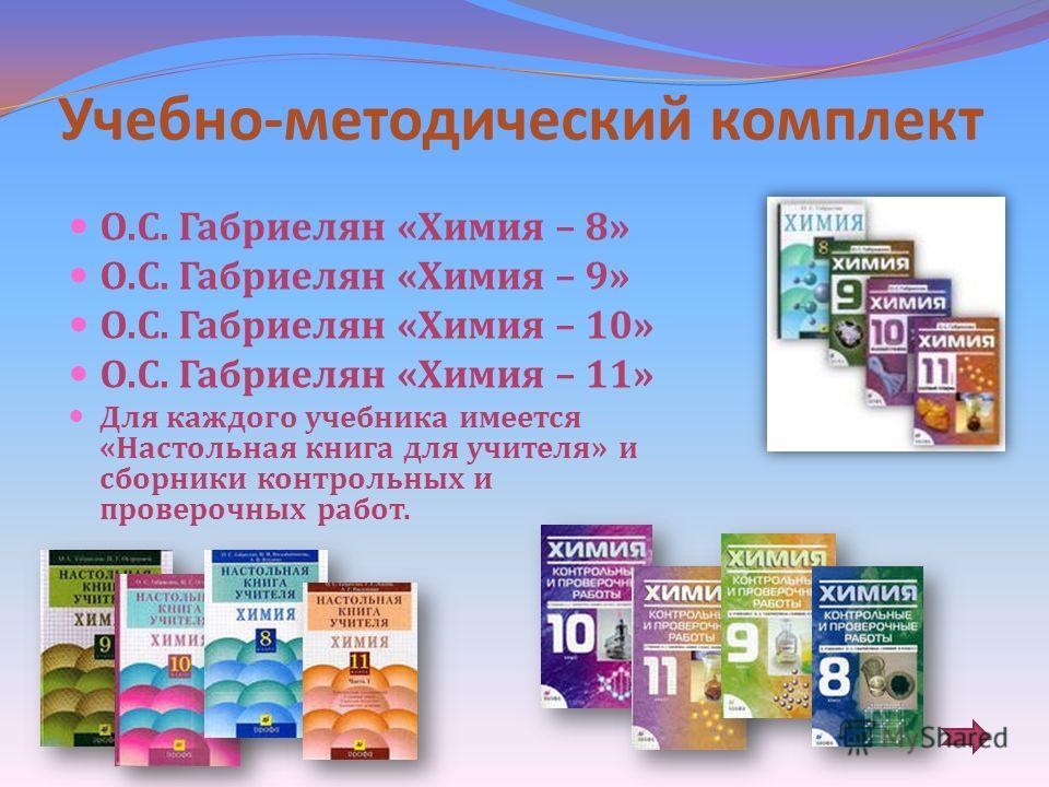 Учебно - методический комплект О. С. Габриелян « Химия – 8» О. С. Габриелян « Химия – 9» О. С. Габриелян « Химия – 10» О. С. Габриелян « Химия – 11» Для каждого учебника имеется « Настольная книга для учителя » и сборники контрольных и проверочных ра