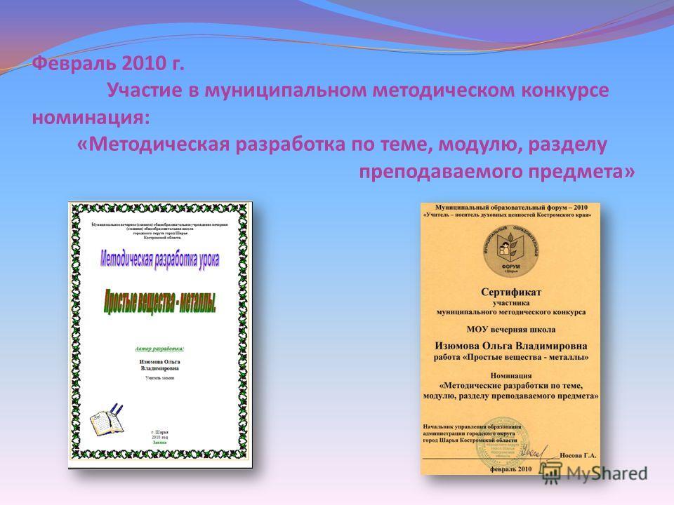 Февраль 2010 г. Участие в муниципальном методическом конкурсе номинация : « Методическая разработка по теме, модулю, разделу преподаваемого предмета »