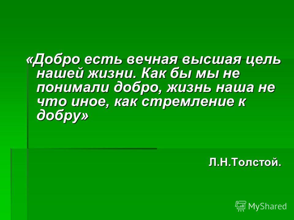 «Добро есть вечная высшая цель нашей жизни. Как бы мы не понимали добро, жизнь наша не что иное, как стремление к добру» Л.Н.Толстой. Л.Н.Толстой.