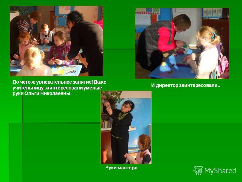 До чего ж увлекательное занятие! Даже учительницу заинтересовали умелые руки Ольги Николаевны. И директор заинтересовали.. Руки мастера