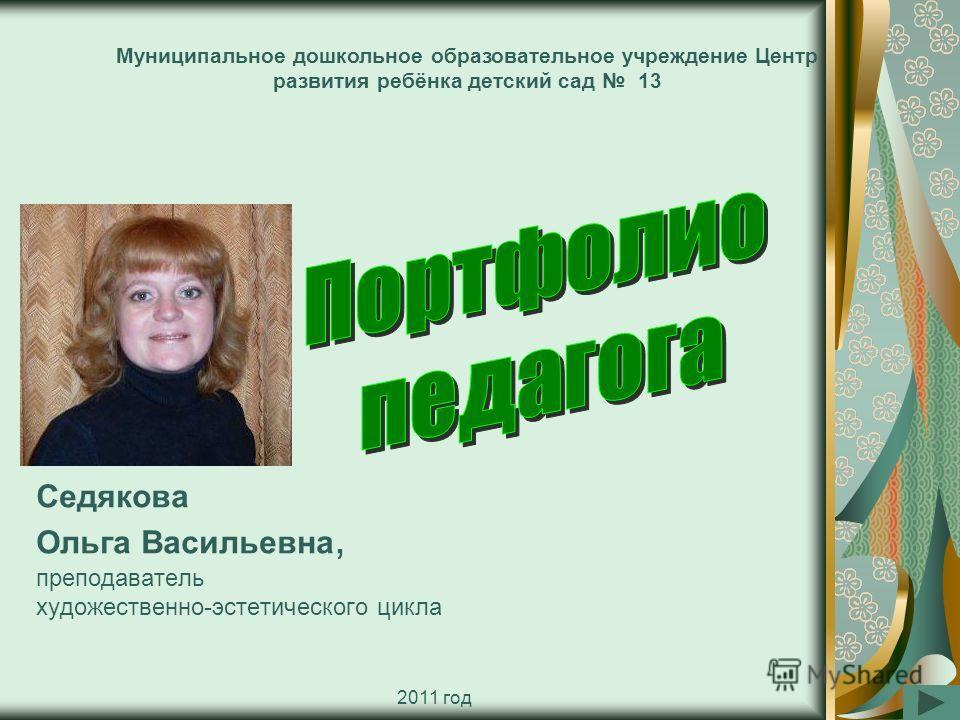 Седякова Ольга Васильевна, преподаватель художественно-эстетического цикла Муниципальное дошкольное образовательное учреждение Центр развития ребёнка детский сад 13 2011 год