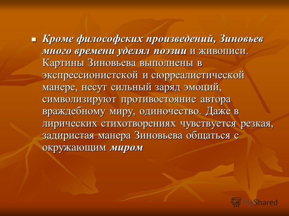 Кроме философских произведений, Зиновьев много времени уделял поэзии и живописи. Картины Зиновьева выполнены в экспрессионистской и сюрреалистической манере, несут сильный заряд эмоций, символизируют противостояние автора враждебному миру, одиночеств
