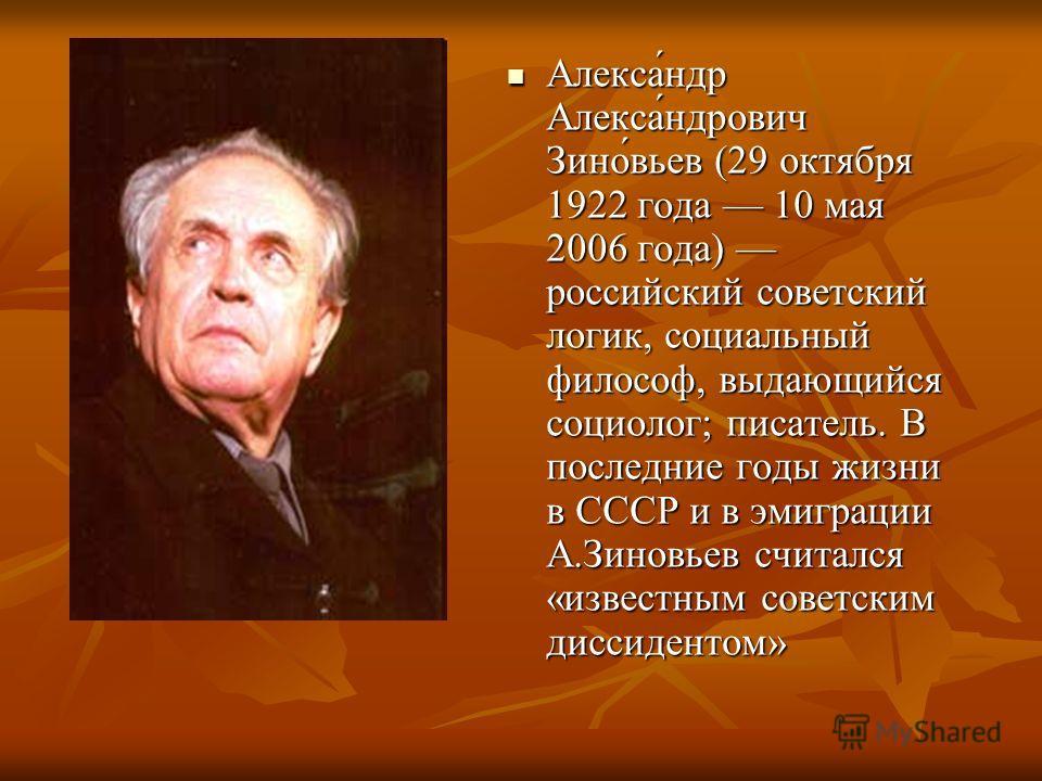 Алекса́ндр Алекса́ндрович Зино́вьев (29 октября 1922 года 10 мая 2006 года) российский советский логик, социальный философ, выдающийся социолог; писатель. В последние годы жизни в СССР и в эмиграции А.Зиновьев считался «известным советским диссиденто