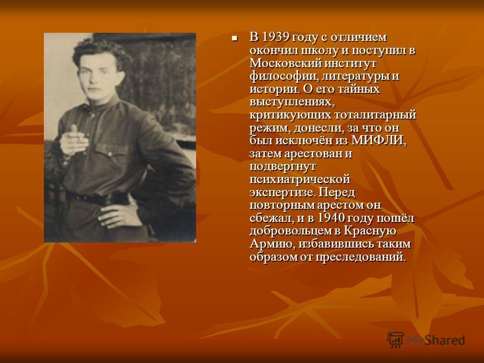 В 1939 году с отличием окончил школу и поступил в Московский институт философии, литературы и истории. О его тайных выступлениях, критикующих тоталитарный режим, донесли, за что он был исключён из МИФЛИ, затем арестован и подвергнут психиатрической э