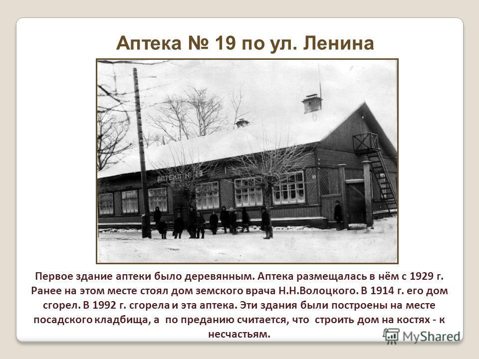 Аптека 19 по ул. Ленина Первое здание аптеки было деревянным. Аптека размещалась в нём с 1929 г. Ранее на этом месте стоял дом земского врача Н.Н.Волоцкого. В 1914 г. его дом сгорел. В 1992 г. сгорела и эта аптека. Эти здания были построены на месте