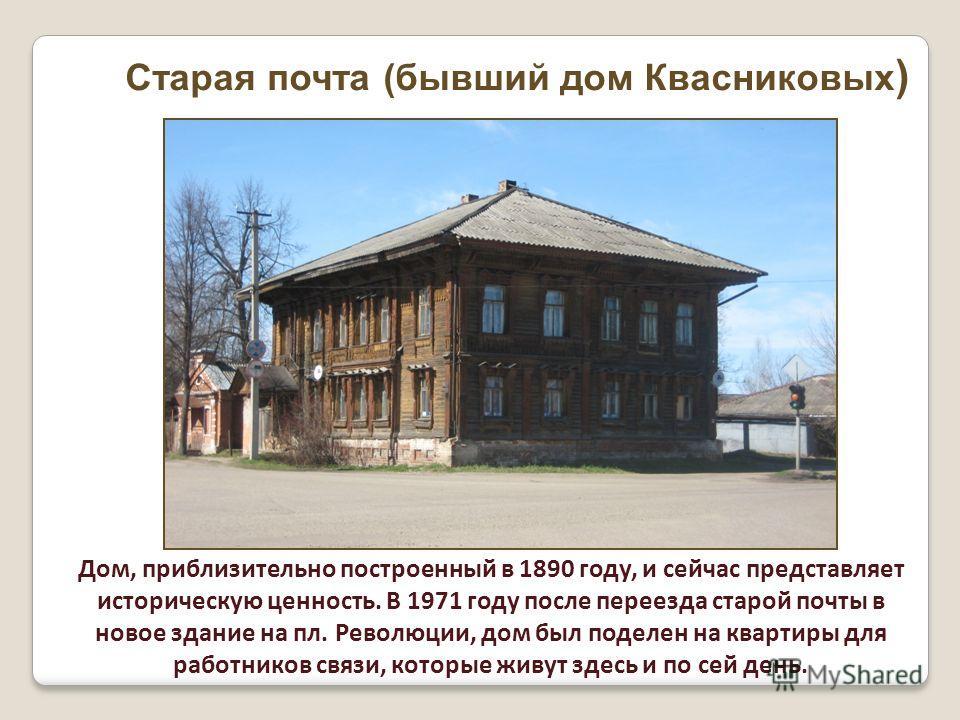 Дом, приблизительно построенный в 1890 году, и сейчас представляет историческую ценность. В 1971 году после переезда старой почты в новое здание на пл. Революции, дом был поделен на квартиры для работников связи, которые живут здесь и по сей день. Ст