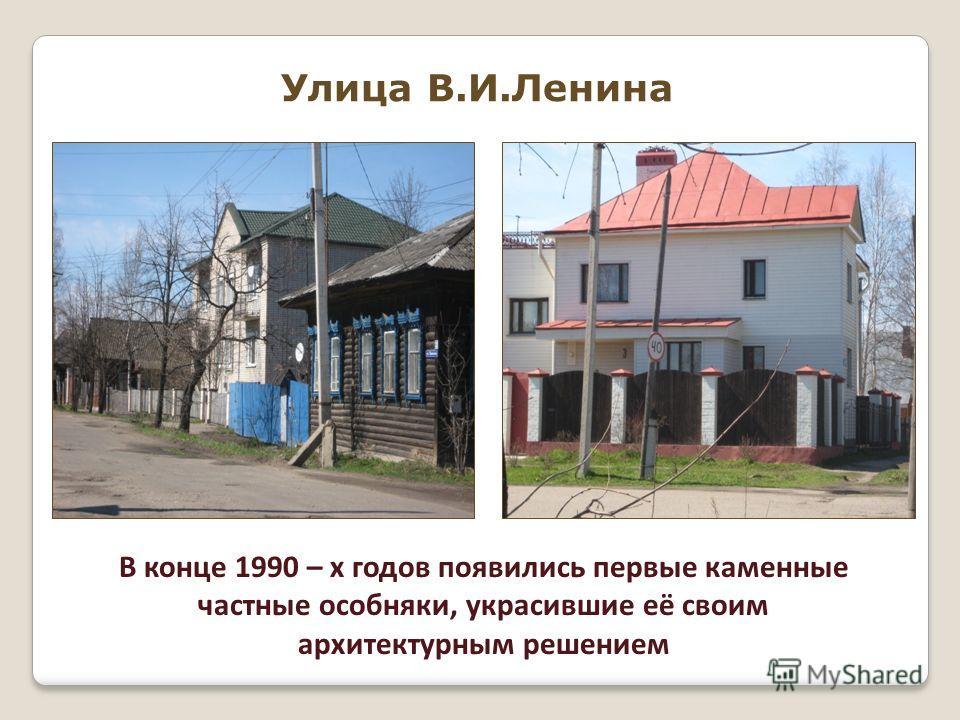 Улица В.И.Ленина В конце 1990 – х годов появились первые каменные частные особняки, украсившие её своим архитектурным решением