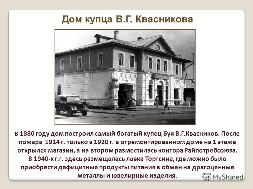 Дом купца В.Г. Квасникова В 1880 году дом построил самый богатый купец Буя В.Г.Квасников. После пожара 1914 г. только в 1920 г. в отремонтированном доме на 1 этаже открылся магазин, а на втором разместилась контора Райпотребсоюза. В 1940-х г.г. здесь