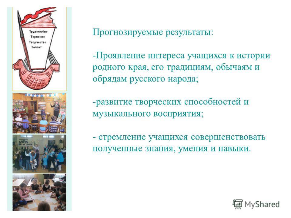 Прогнозируемые результаты: -Проявление интереса учащихся к истории родного края, его традициям, обычаям и обрядам русского народа; -развитие творческих способностей и музыкального восприятия; - стремление учащихся совершенствовать полученные знания,