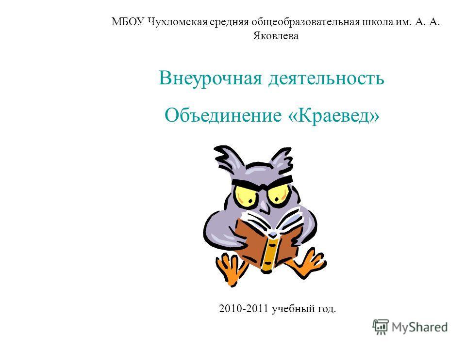 МБОУ Чухломская средняя общеобразовательная школа им. А. А. Яковлева Внеурочная деятельность Объединение «Краевед» 2010-2011 учебный год.