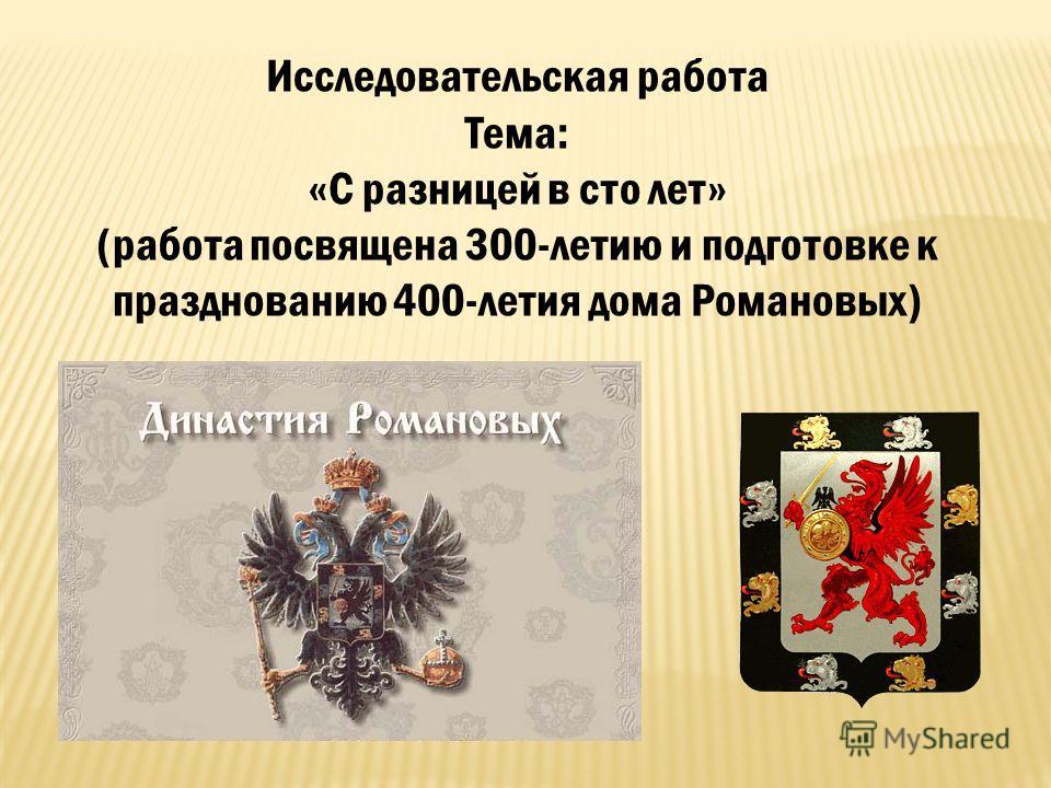 Исследовательская работа Тема: «С разницей в сто лет» (работа посвящена 300-летию и подготовке к празднованию 400-летия дома Романовых)