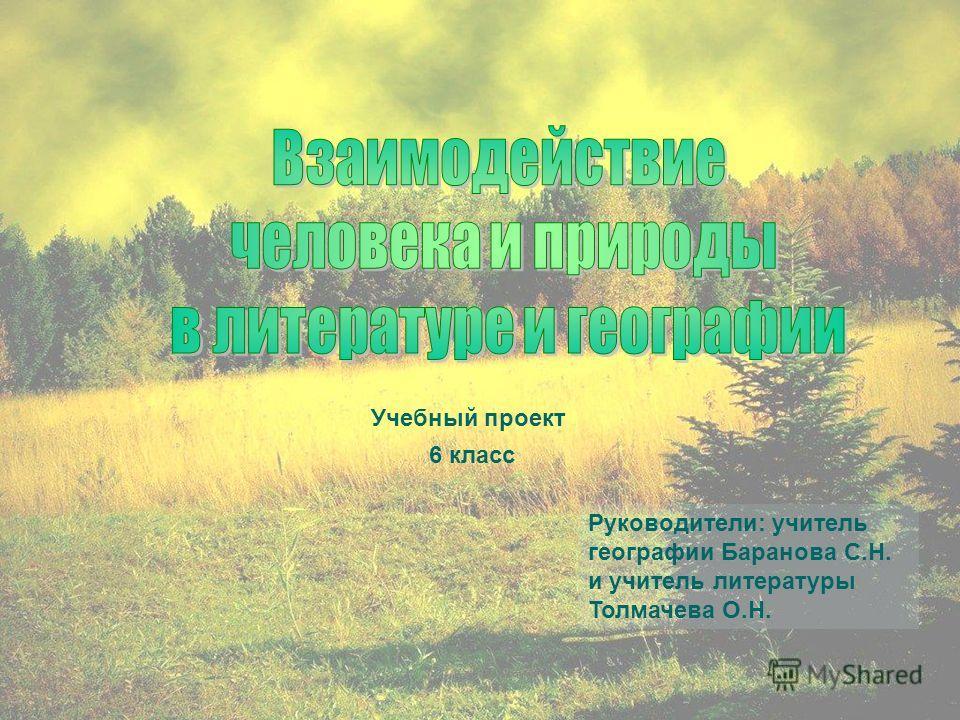Учебный проект Руководители: учитель географии Баранова С.Н. и учитель литературы Толмачева О.Н. 6 класс
