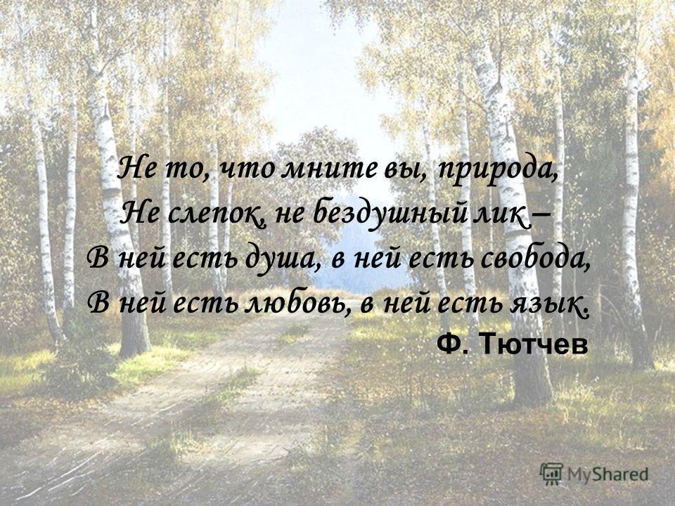 Не то, что мните вы, природа, Не слепок, не бездушный лик – В ней есть душа, в ней есть свобода, В ней есть любовь, в ней есть язык. Ф. Тютчев