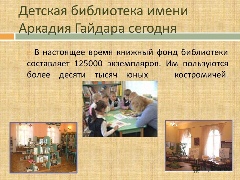 Детская библиотека имени Аркадия Гайдара сегодня В настоящее время книжный фонд библиотеки составляет 125000 экземпляров. Им пользуются более десяти тысяч юных костромичей.