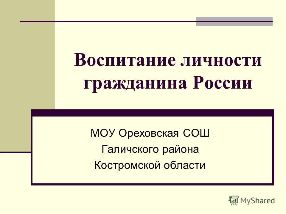 Воспитание личности гражданина России МОУ Ореховская СОШ Галичского района Костромской области