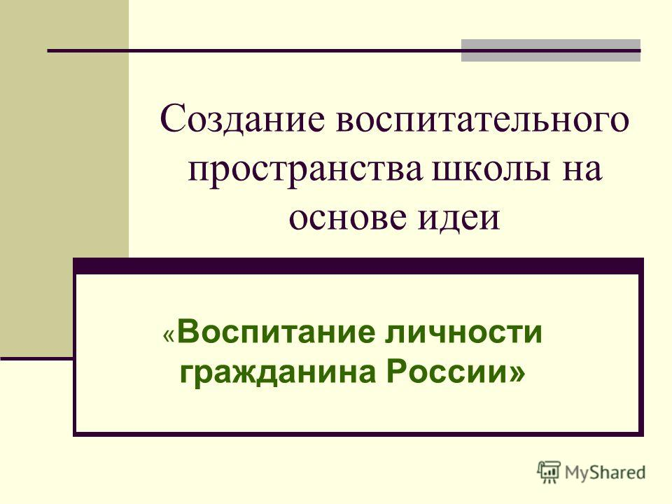 Создание воспитательного пространства школы на основе идеи « Воспитание личности гражданина России»