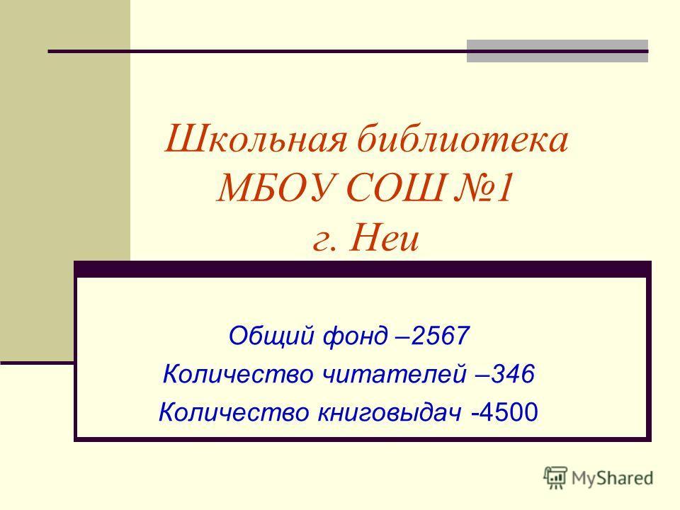 Школьная библиотека МБОУ СОШ 1 г. Неи Общий фонд –2567 Количество читателей –346 Количество книговыдач -4500