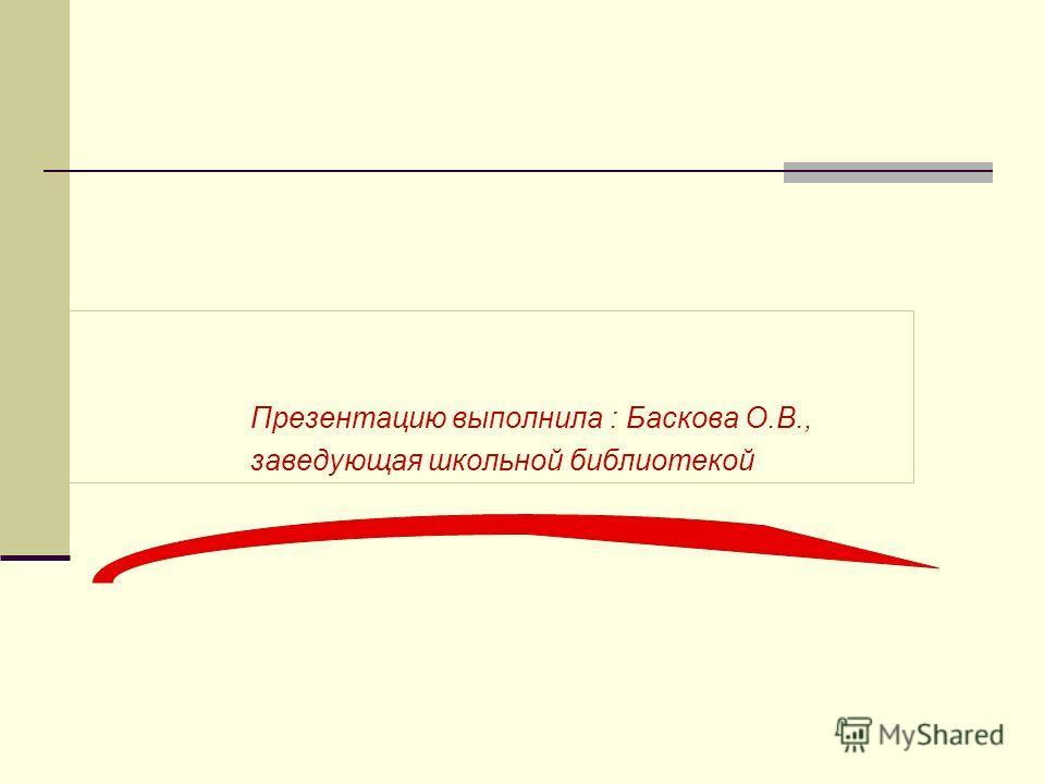 Презентацию выполнила : Баскова О.В., заведующая школьной библиотекой
