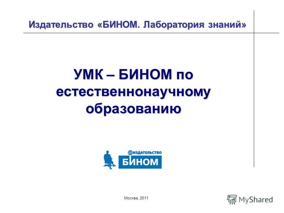 Москва, 2011 Издательство «БИНОМ. Лаборатория знаний» УМК – БИНОМ по естественнонаучному образованию