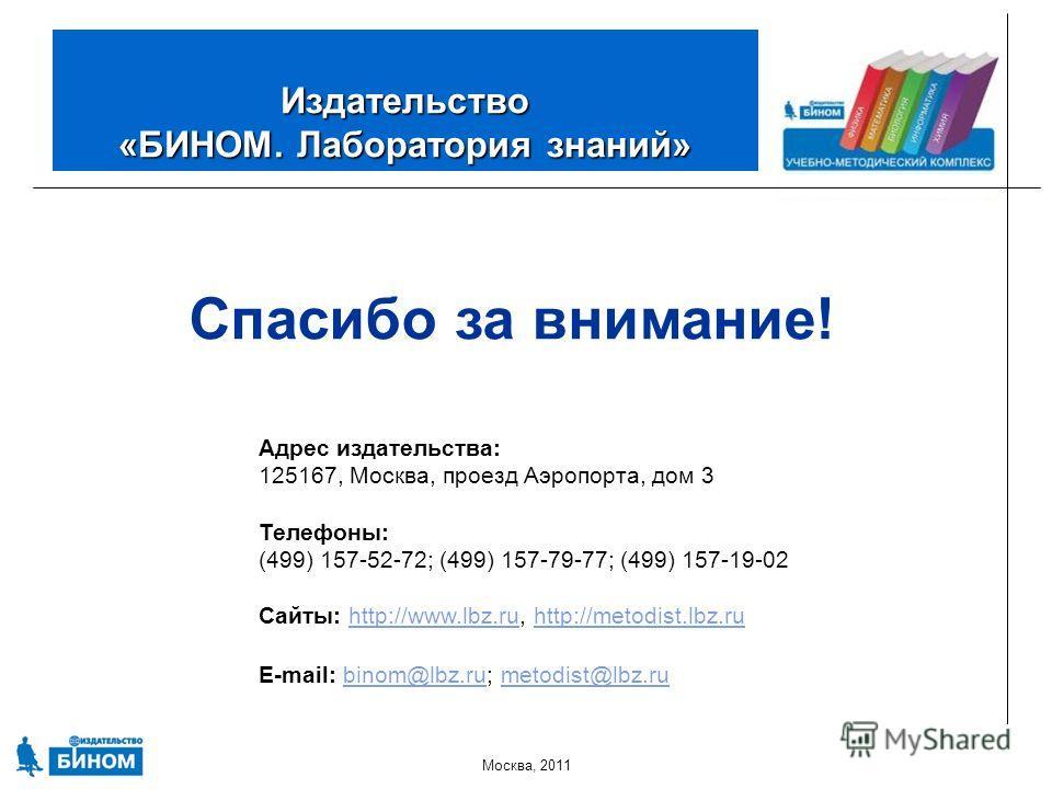 Москва, 2011 Издательство «БИНОМ. Лаборатория знаний» Спасибо за внимание! Адрес издательства: 125167, Москва, проезд Аэропорта, дом 3 Телефоны: (499) 157-52-72; (499) 157-79-77; (499) 157-19-02 Сайты: http://www.lbz.ru, http://metodist.lbz.ruhttp://
