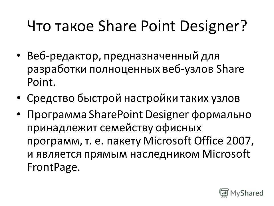 Что такое Share Point Designer? Веб-редактор, предназначенный для разработки полноценных веб-узлов Share Point. Средство быстрой настройки таких узлов Программа SharePoint Designer формально принадлежит семейству офисных программ, т. е. пакету Micros