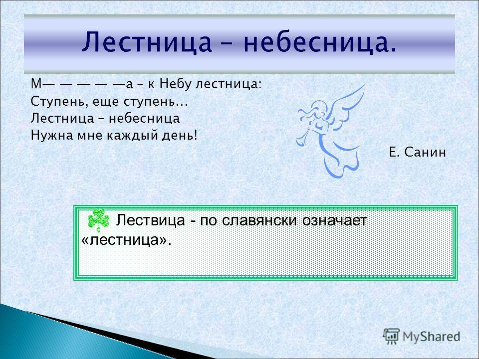 М а – к Небу лестница: Ступень, еще ступень… Лестница – небесница Нужна мне каждый день! Е. Санин Лествица - по славянски означает «лестница».
