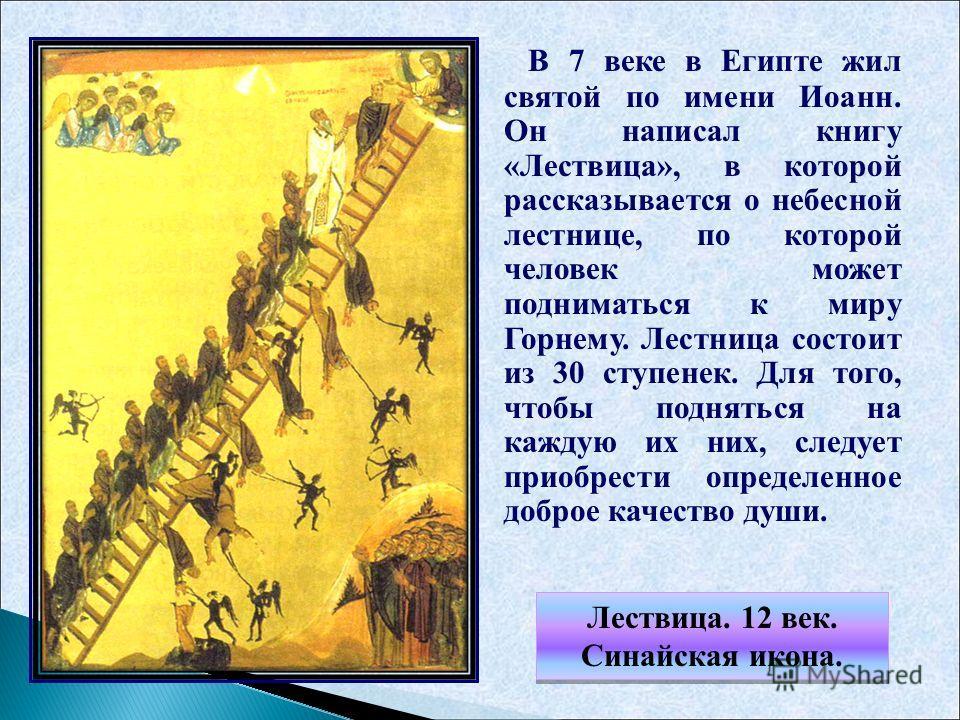 Лествица. 12 век. Синайская икона. Лествица. 12 век. Синайская икона. В 7 веке в Египте жил святой по имени Иоанн. Он написал книгу «Лествица», в которой рассказывается о небесной лестнице, по которой человек может подниматься к миру Горнему. Лестниц