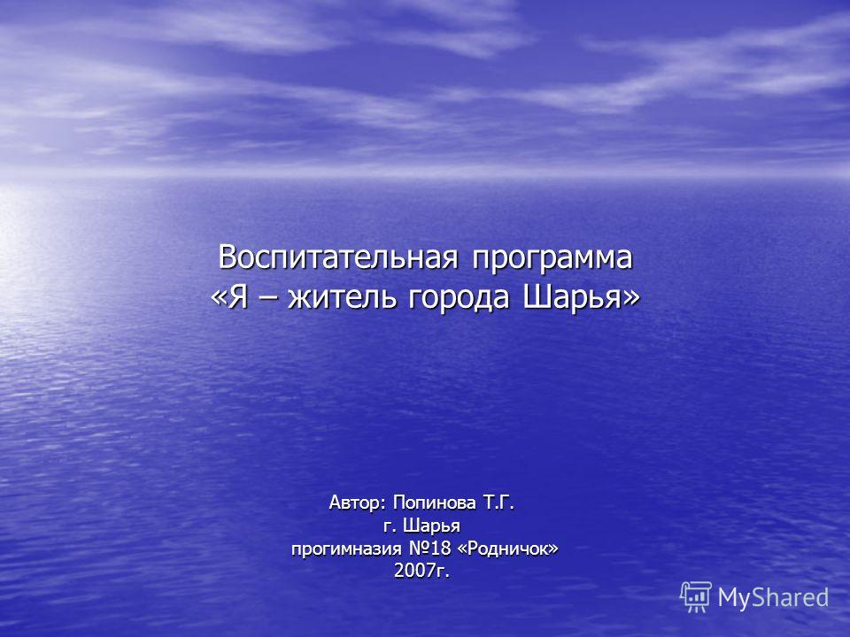 Автор: Попинова Т.Г. г. Шарья прогимназия 18 «Родничок» прогимназия 18 «Родничок»2007г. Воспитательная программа «Я – житель города Шарья»