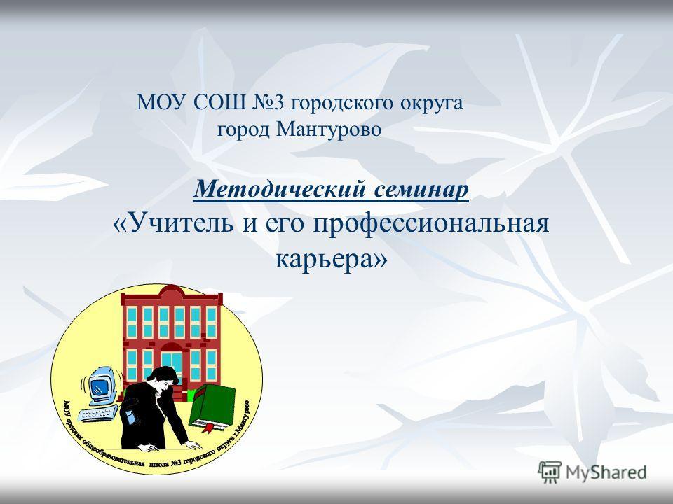 МОУ СОШ 3 городского округа город Мантурово Методический семинар «Учитель и его профессиональная карьера»