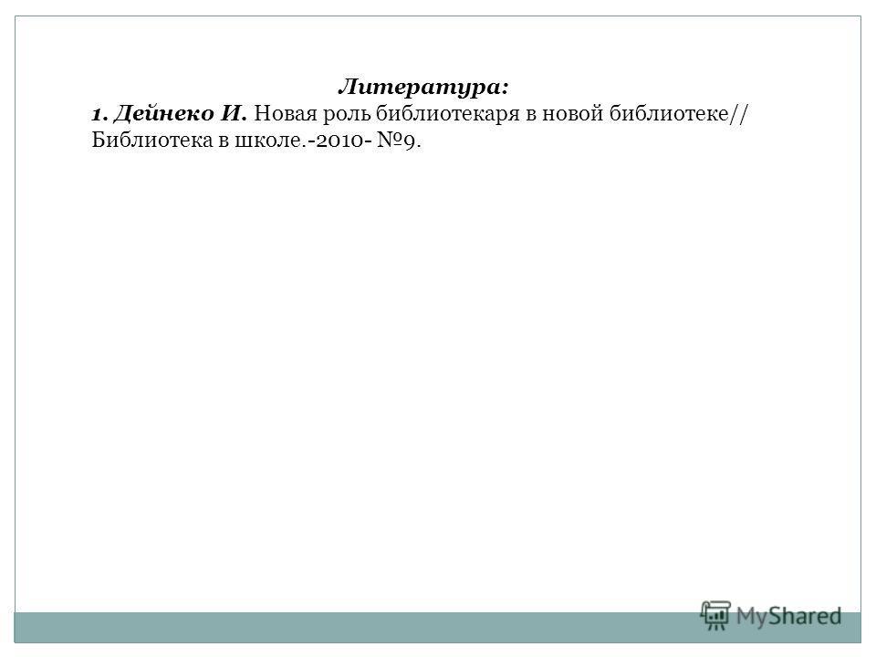 Литература: 1. Дейнеко И. Новая роль библиотекаря в новой библиотеке// Библиотека в школе.-2010- 9.